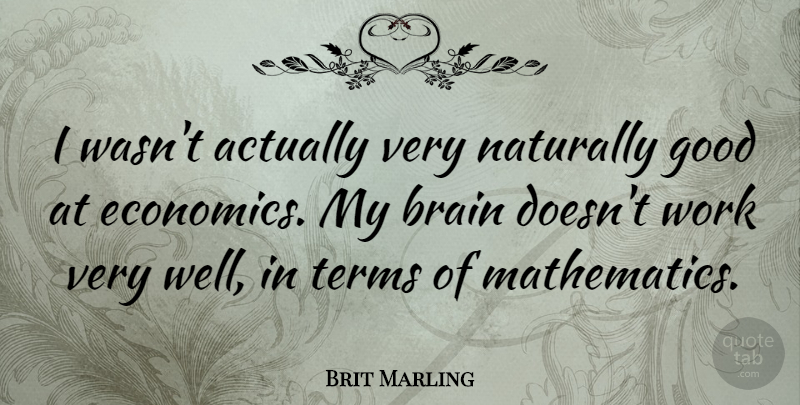 Brit Marling Quote About Brain, Economics, Mathematics: I Wasnt Actually Very Naturally...
