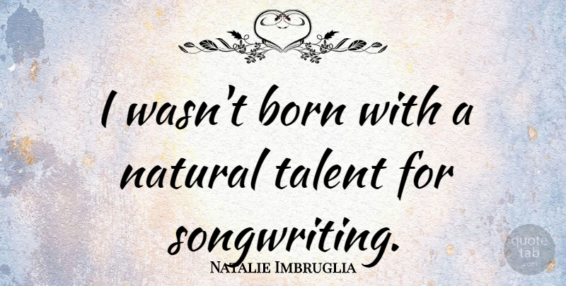 Natalie Imbruglia Quote About Natural Talent, Born, Songwriting: I Wasnt Born With A...