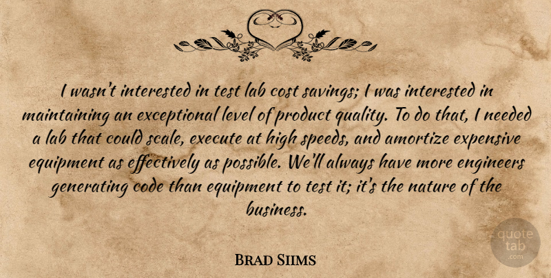 Brad Siims Quote About Code, Cost, Engineers, Equipment, Execute: I Wasnt Interested In Test...