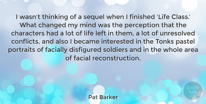 Pat Barker Quote About Area, Became, Changed, Characters, Facial: I Wasnt Thinking Of A...