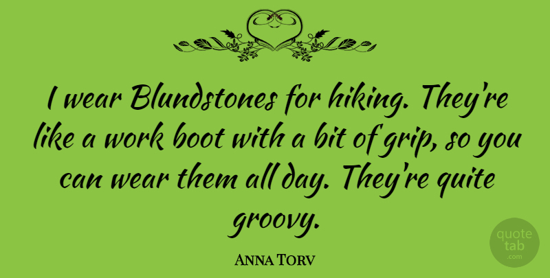 Anna Torv Quote About Hiking, Boots, Groovy: I Wear Blundstones For Hiking...