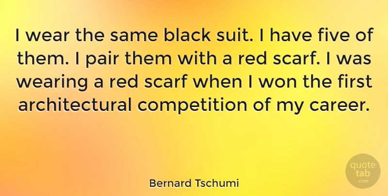 Bernard Tschumi Quote About Competition, Five, Pair, Scarf, Wear: I Wear The Same Black...