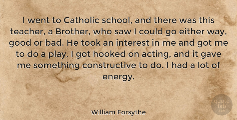 William Forsythe Quote About Catholic, Either, Gave, Good, Hooked: I Went To Catholic School...
