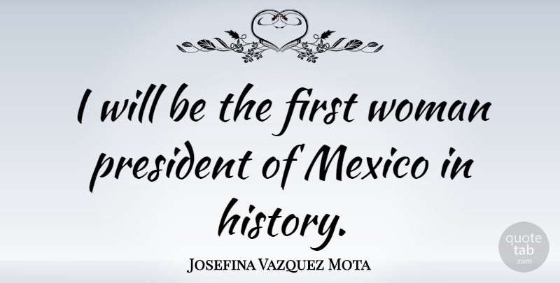 Josefina Vazquez Mota Quote About President, Firsts, Mexico: I Will Be The First...