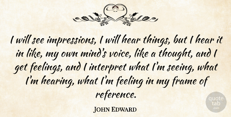 John Edward Quote About Feeling, Frame, Hear, Interpret: I Will See Impressions I...
