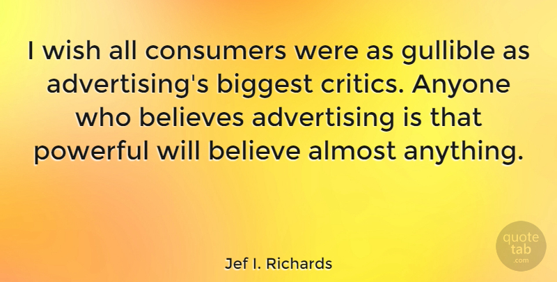 Jef I. Richards Quote About Advertising, American Journalist, Anyone, Believes, Biggest: I Wish All Consumers Were...