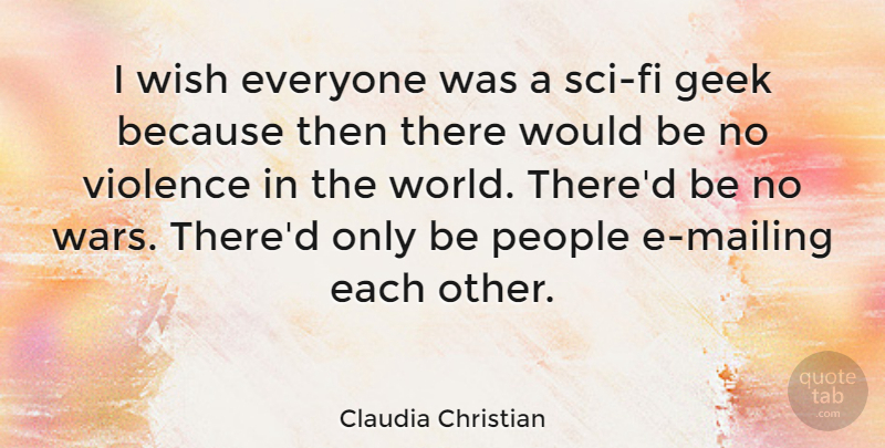 Claudia Christian Quote About War, People, Wish: I Wish Everyone Was A...