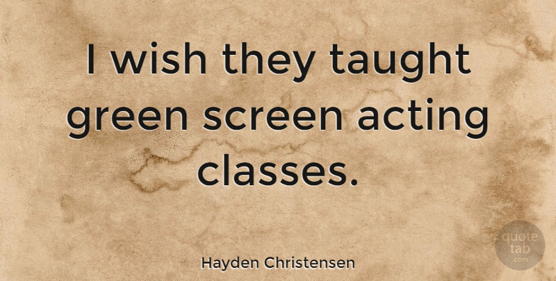 Hayden Christensen Quote About Class, Acting, Wish: I Wish They Taught Green...