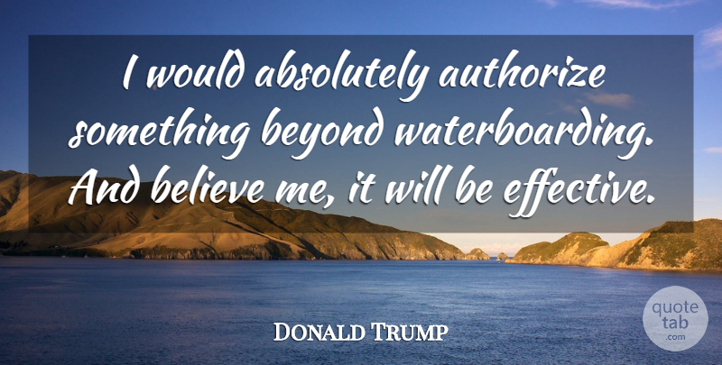 Donald Trump Quote About Believe, Believe In Me: I Would Absolutely Authorize Something...