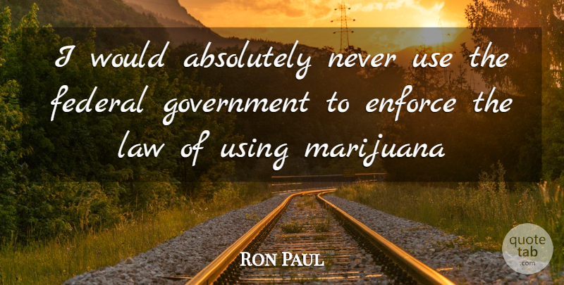 Ron Paul Quote About Marijuana, Law, Government: I Would Absolutely Never Use...