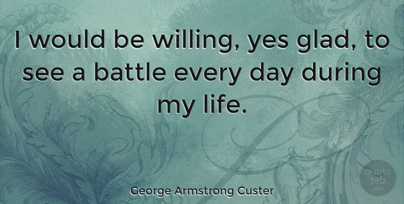 George Armstrong Custer Quote About Battle, Would Be, Glad: I Would Be Willing Yes...