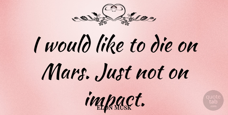 Elon Musk Quote About Inspirational, Technology, Impact: I Would Like To Die...