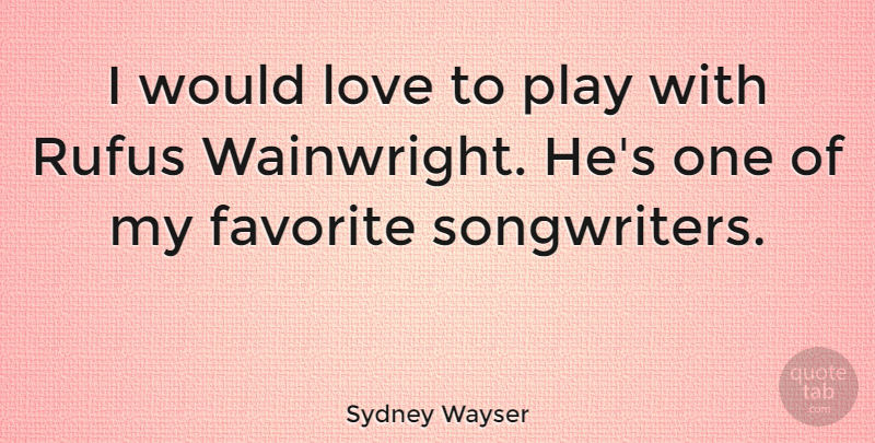 Sydney Wayser Quote About Love: I Would Love To Play...