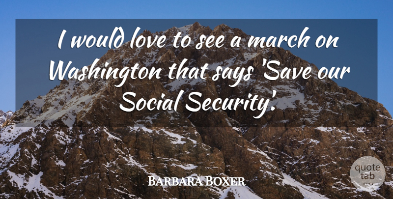 Barbara Boxer Quote About March On Washington, Social, Security: I Would Love To See...