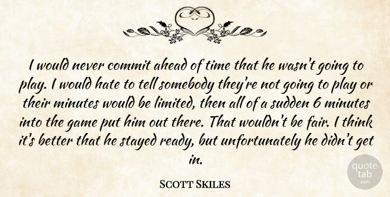 Scott Skiles Quote About Ahead, Commit, Game, Hate, Minutes: I Would Never Commit Ahead...