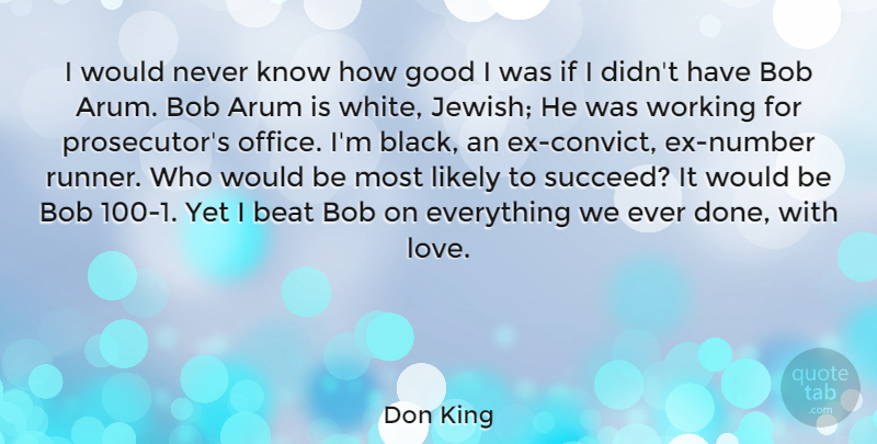 Don King Quote About Beat, Bob, Good, Likely, Love: I Would Never Know How...