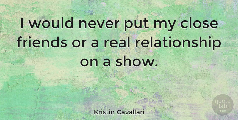 Kristin Cavallari Quote About Real, Real Relationship, Close Friends: I Would Never Put My...