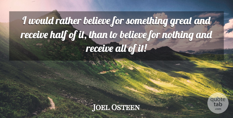 Joel Osteen Quote About Believe, Half: I Would Rather Believe For...