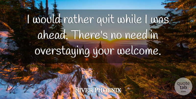 River Phoenix Quote About Phoenix, Needs, Welcome: I Would Rather Quit While...