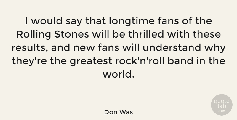 Don Was Quote About Fans, Longtime, Rolling, Stones, Thrilled: I Would Say That Longtime...
