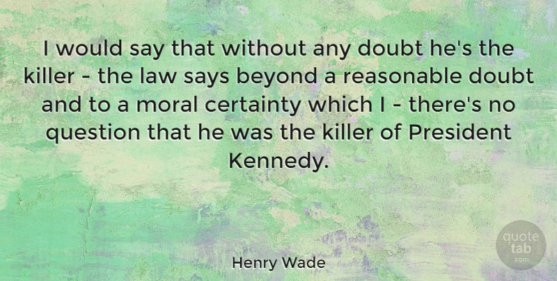 Henry Wade Quote About Beyond, Certainty, Killer, President, Question: I Would Say That Without...