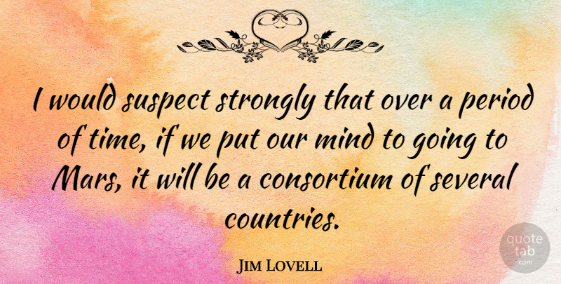 Jim Lovell Quote About Mind, Period, Several, Strongly, Suspect: I Would Suspect Strongly That...