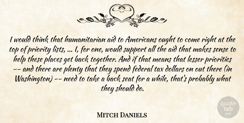 Mitch Daniels Quote About Aid, Dollars, Federal, Help, Lesser: I Would Think That Humanitarian...