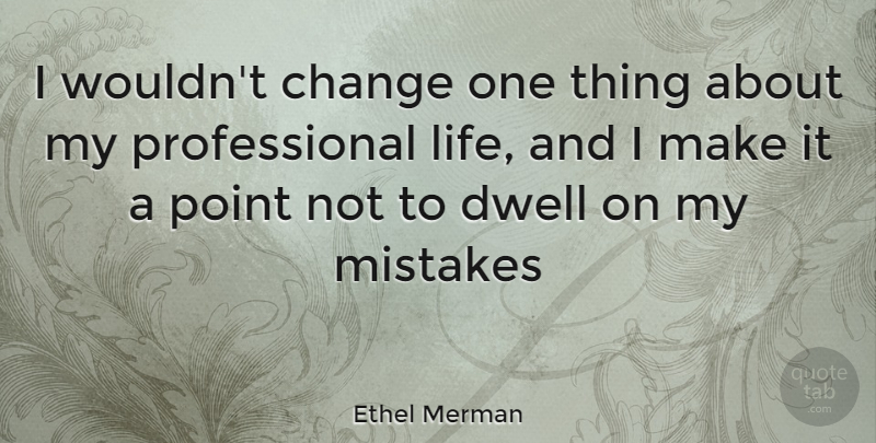 Ethel Merman Quote About Mistake, My Mistakes, One Thing: I Wouldnt Change One Thing...