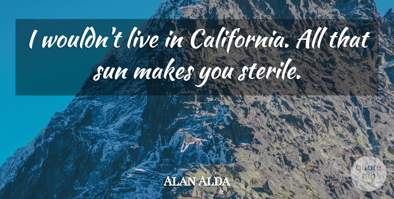 Alan Alda Quote About California, Sun: I Wouldnt Live In California...