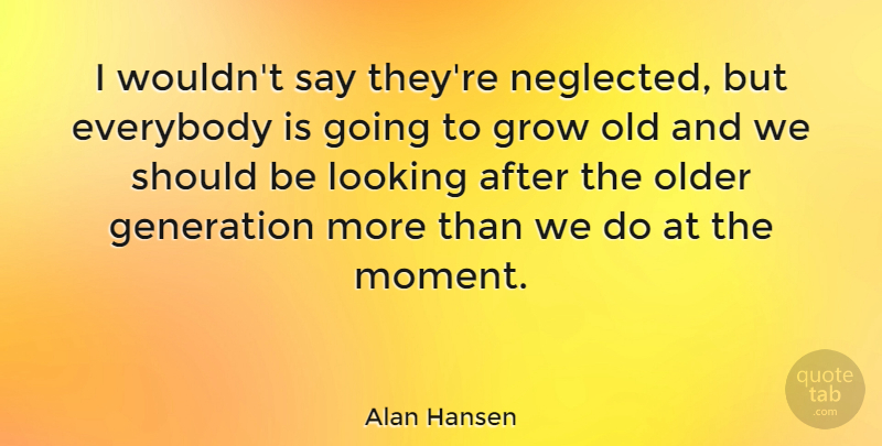 Alan Hansen I Wouldnt Say Theyre Neglected But Everybody Is