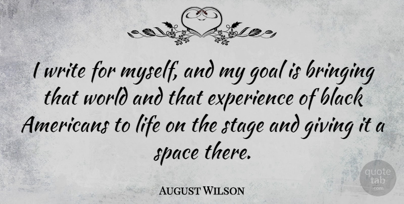 August Wilson Quote About Black, Bringing, Experience, Giving, Life: I Write For Myself And...