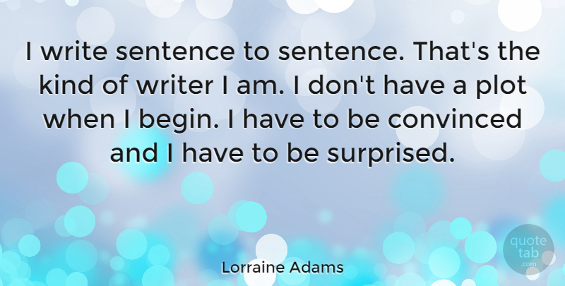Lorraine Adams Quote About Convinced, Plot, Sentence: I Write Sentence To Sentence...