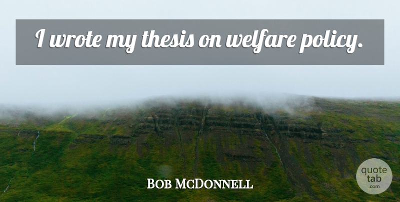Bob McDonnell Quote About Welfare, Policy, Thesis: I Wrote My Thesis On...