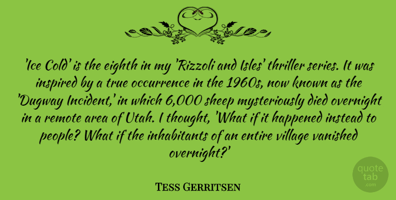 Tess Gerritsen Quote About Area, Died, Eighth, Entire, Happened: Ice Cold Is The Eighth...