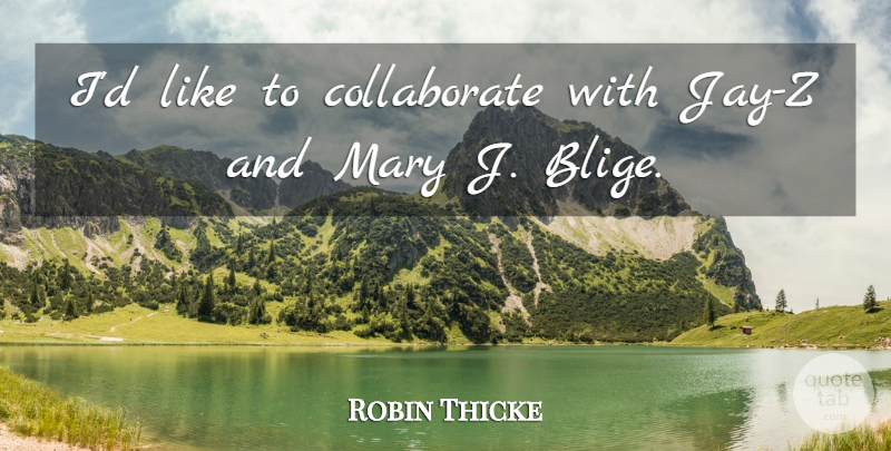 Robin Thicke Quote About Mary J Blige, Mary: Id Like To Collaborate With...