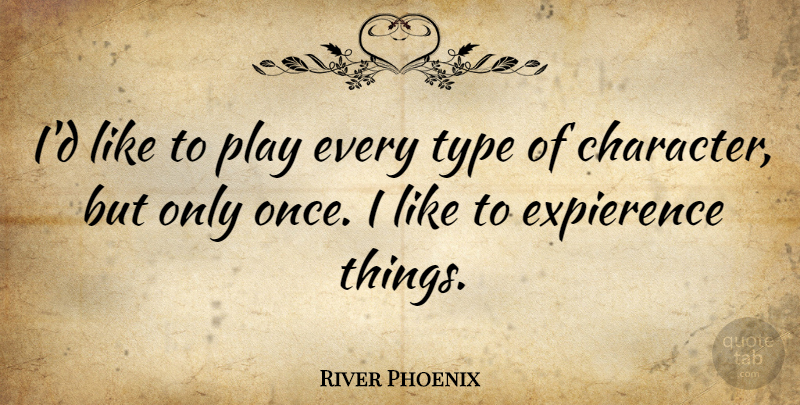River Phoenix Quote About Character, Play, Type: Id Like To Play Every...