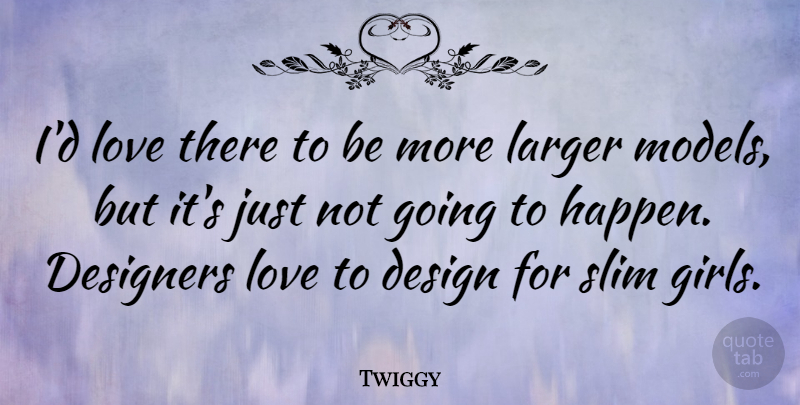 Twiggy Quote About Design, Designers, Larger, Love, Slim: Id Love There To Be...
