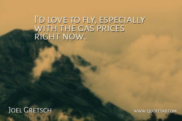 Joel Gretsch Quote About Gas, Gas Prices, Right Now: Id Love To Fly Especially...