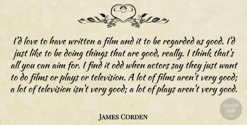 James Corden Quote About Aim, Films, Good, Love, Odd: Id Love To Have Written...