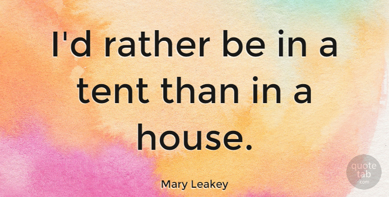 Mary Leakey Quote About House, Tents: Id Rather Be In A...