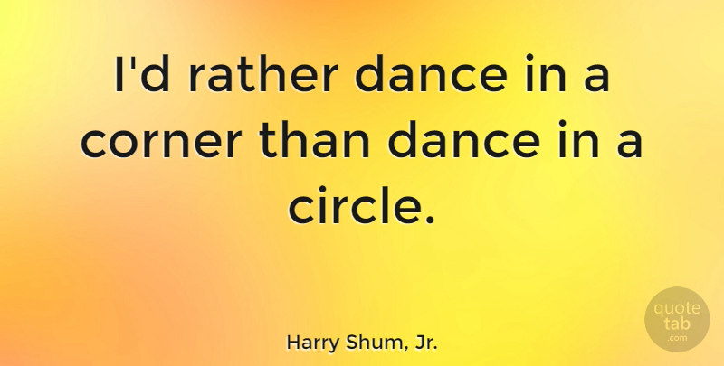 Harry Shum, Jr. Quote About Circles, Corners: Id Rather Dance In A...