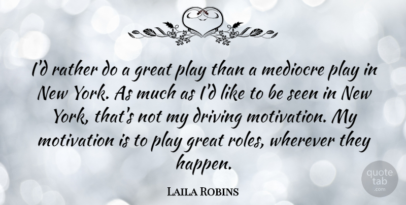 Laila Robins Quote About Driving, Great, Mediocre, Rather, Seen: Id Rather Do A Great...