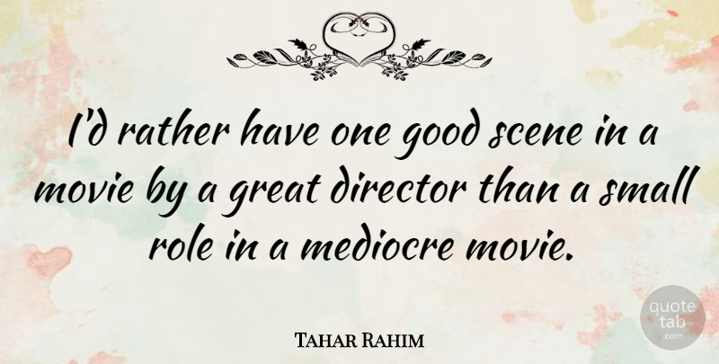 Tahar Rahim Quote About Director, Good, Great, Mediocre, Rather: Id Rather Have One Good...