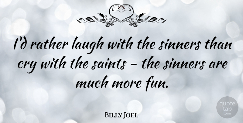 Billy Joel Quote About Song, Fun, Laughing: Id Rather Laugh With The...