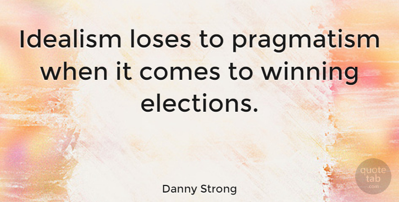 Danny Strong Quote About Winning, Election, Idealism And Realism: Idealism Loses To Pragmatism When...