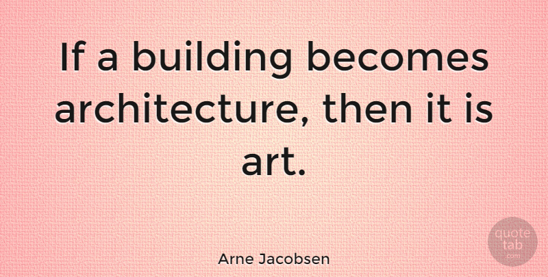 Arne Jacobsen Quote About Art, Architecture, Building: If A Building Becomes Architecture...