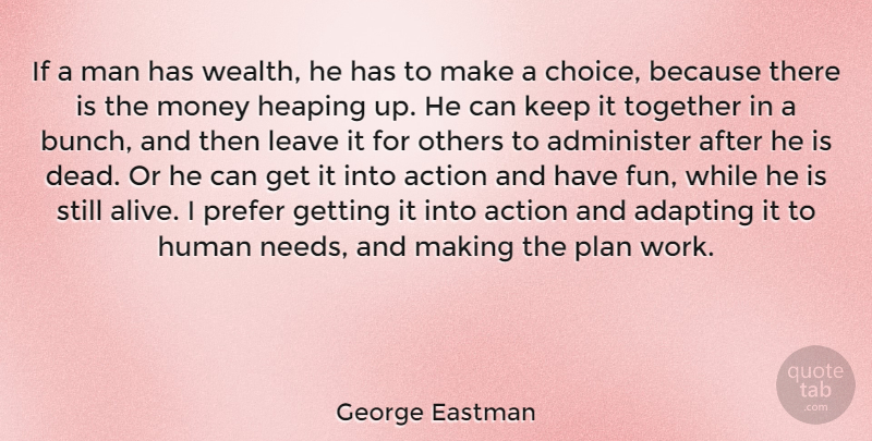 George Eastman Quote About Fun, Men, Choices: If A Man Has Wealth...