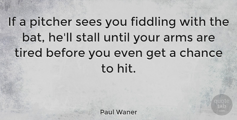 Paul Waner Quote About American Athlete, Arms, Chance, Pitcher, Sees: If A Pitcher Sees You...