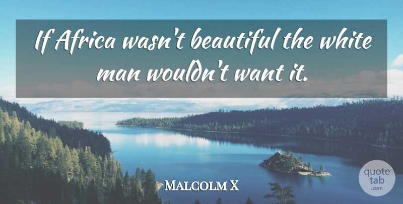 Malcolm X Quote About Beautiful, Men, White: If Africa Wasnt Beautiful The...