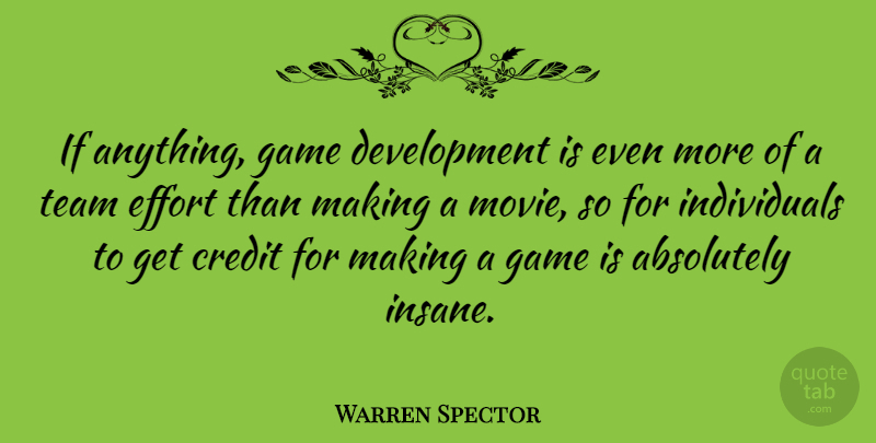Warren Spector Quote About Absolutely, Credit, Effort, Game, Team: If Anything Game Development Is...